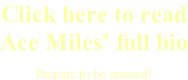 Click here to read Ace Miles' full bio Prepare to be amazed!